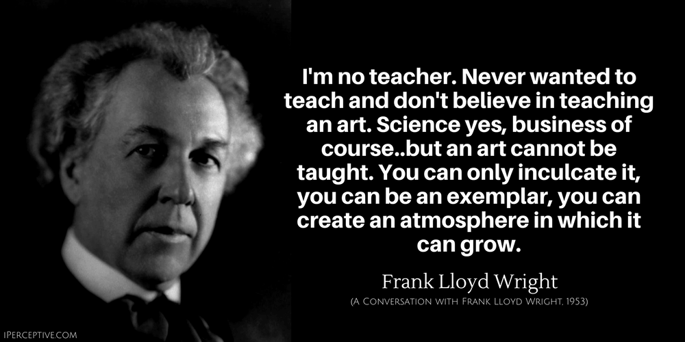 Frank Lloyd Wright Quote: I'm no teacher. Never wanted to teach and don't believe in teaching an art.