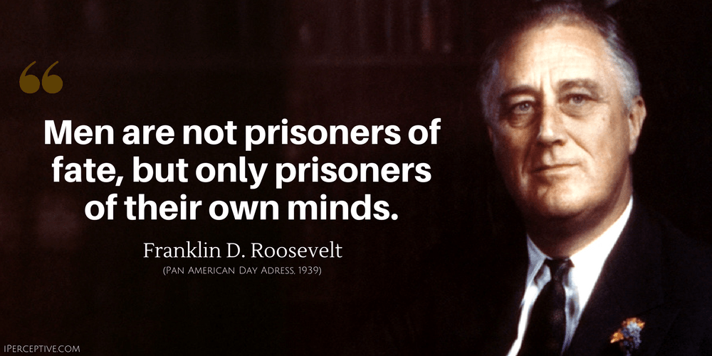 Franklin D. Roosevelt Quote: Men are not prisoners of fate, but only prisoners of their own minds.