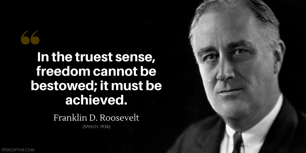 Franklin D. Roosevelt Quote: In the truest sense, freedom cannot be bestowed; it must be achieved.