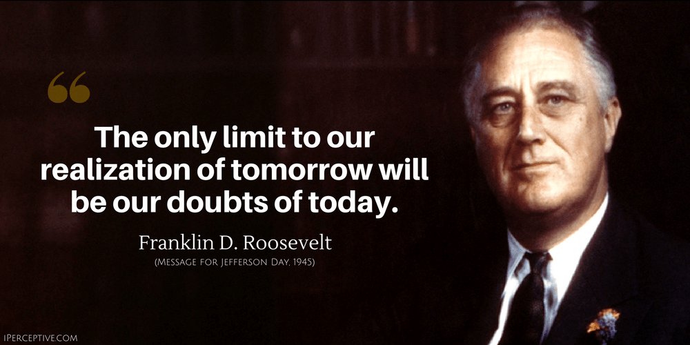 Franklin D. Roosevelt Quote: The only limit to our realization of tomorrow will be our doubts of today.