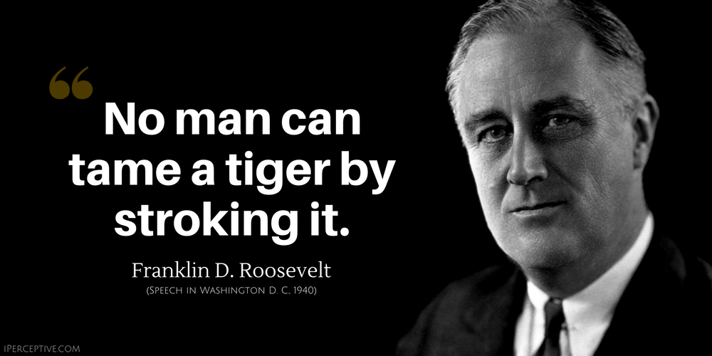 Franklin D. Roosevelt Quote: No man can tame a tiger by stroking it.
