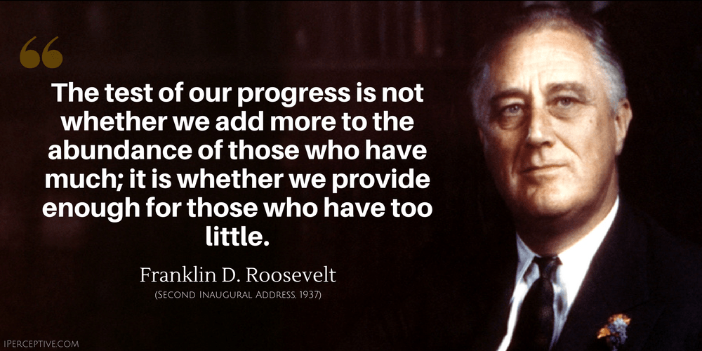 Franklin D. Roosevelt Quote: The test of our progress is not whether we add more to the abundance of those who have much...