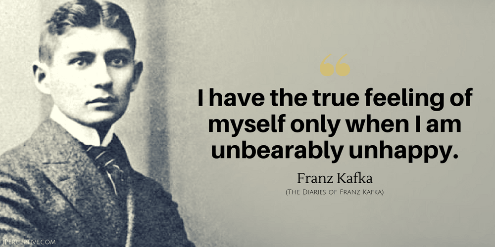 Franz Kafka Quote: I have the true feeling of myself only when I am unbearably unhappy.