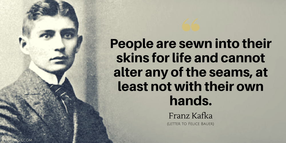 Franz Kafka Quote: People are sewn into their skins for life and cannot alter any of the seams...