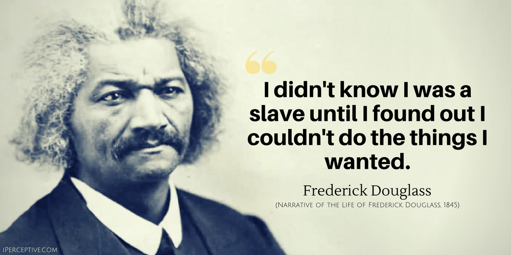 Frederick Douglass Quote: I didn't know I was a slave until I found out I couldn't do the things I wanted.