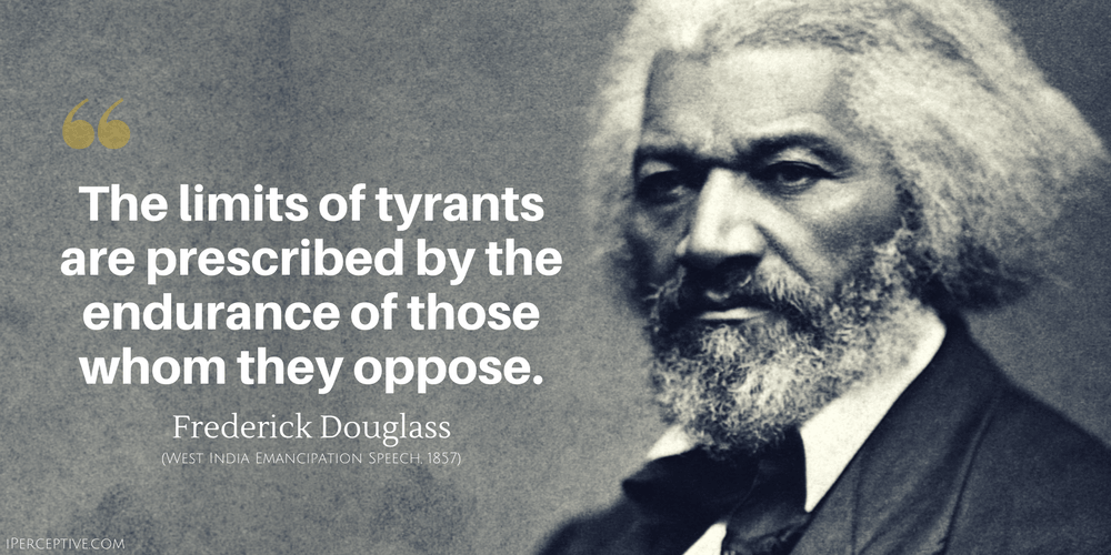 Frederick Douglass Quote: The limits of tyrants are prescribed by the endurance of those whom they oppose.