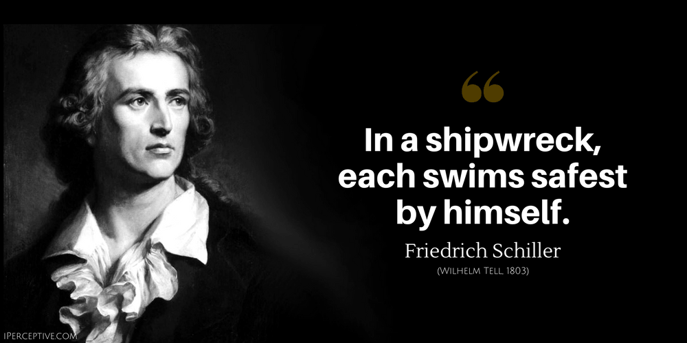 Friedrich Schiller Quote: In a shipwreck, each swims safest by himself.