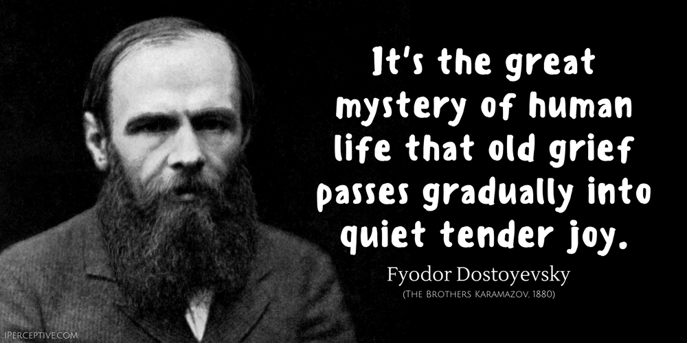 Fyodor Dostoyevsky Quote: It's the great mystery of human life that old grief passes gradually into quiet tender joy.