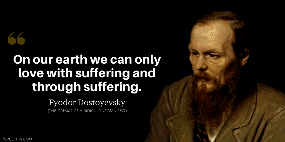 Fyodor Dostoyevsky Quote: On our earth we can only love with suffering and through suffering..