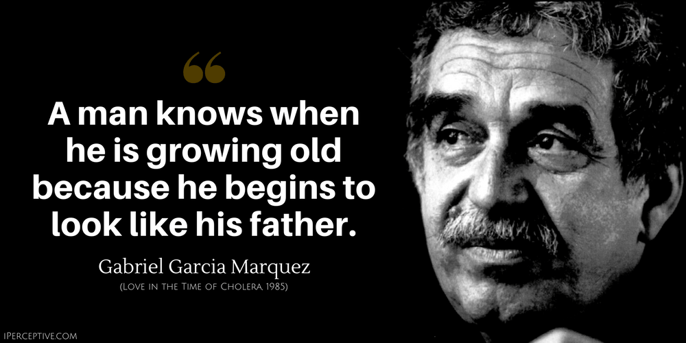 Gabriel Garcia Marquez Quote: A man knows when he is growing old because he begins to look like his father.