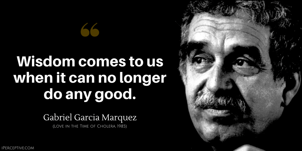 Gabriel Garcia Marquez Quote: Wisdom comes to us when it can no longer do any good.