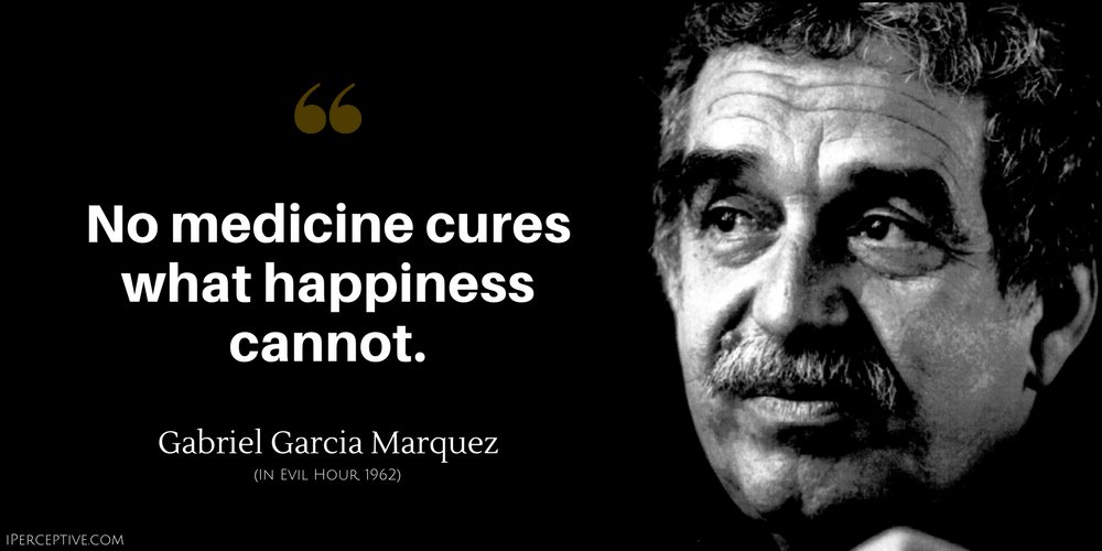 Gabriel Garcia Marquez Quote: No medicine cures what happiness cannot.