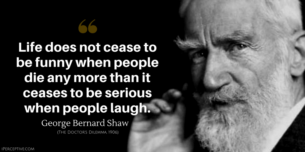 George Bernard Shaw Quote: Life does not cease to be funny when people die any more than it ceases to be serious when people laugh.
