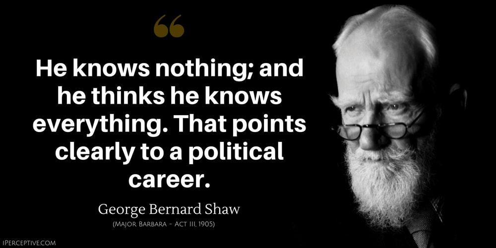 George Bernard Shaw Quote: He knows nothing; and he thinks he knows everything. That points clearly to a political career.