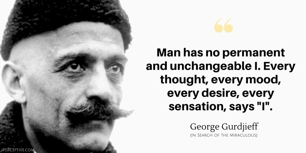 George Gurdjieff Quote: Man has no permanent and unchangeable I. Every thought, every mood, every desire, every sensation, says