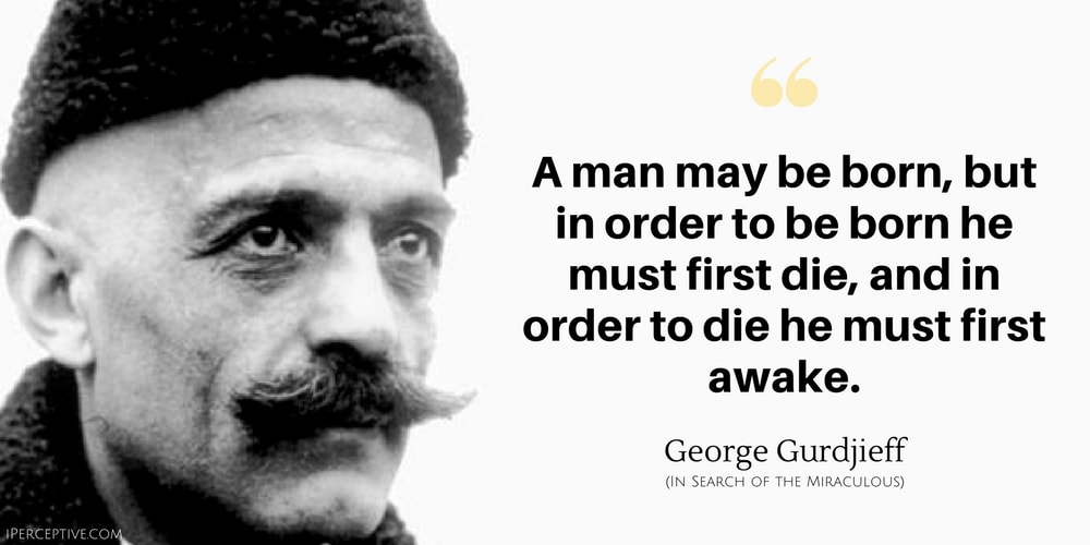 George Gurdjieff Quote: A man may be born, but in order to be born he must first die, and in order to die he must first awake.