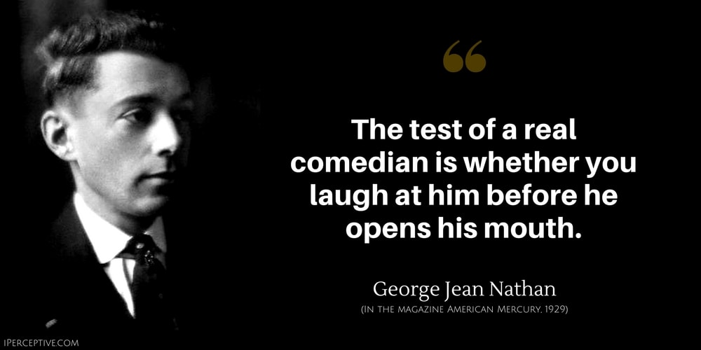 George Jean Nathan Quote: The test of a real comedian is whether you laugh at him before he opens his mouth.