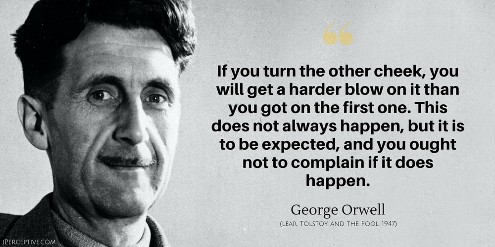 George Orwell Quote: If you turn the other cheek, you will get a harder blow on it than you got on the first one. This does not always happen, but it is to be expected, and you ought not to complain if it does happen.