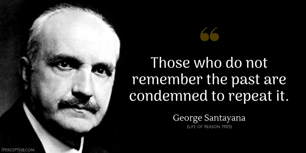 George Santayana Quote: Those who do not remember the past are condemned to repeat it.
