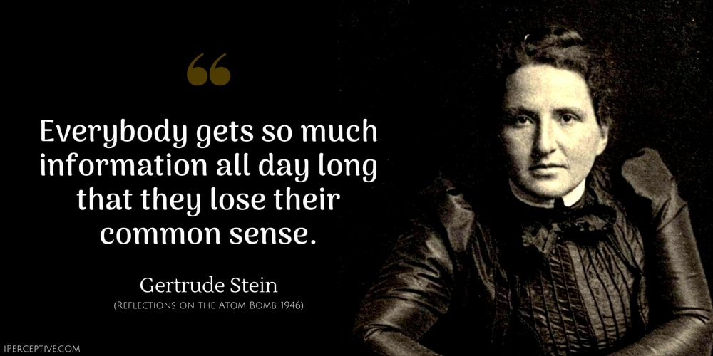 Gertrude Stein Quote: Everybody gets so much information all day long that they lose their common sense.