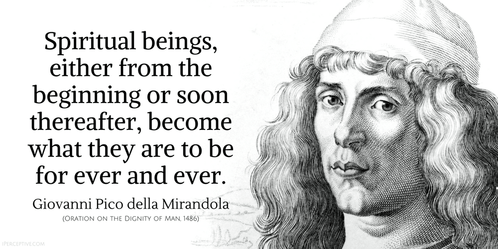 Giovanni Pico Della Mirandola Quote: Spiritual beings, either from the beginning or soon thereafter, become what they are to be for ever and ever.