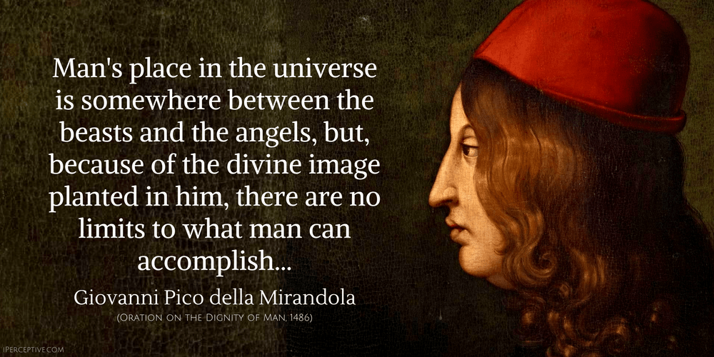 Giovanni Pico Della Mirandola Quote: Man's place in the universe is somewhere between the beasts and the angels, but, because of the divine...