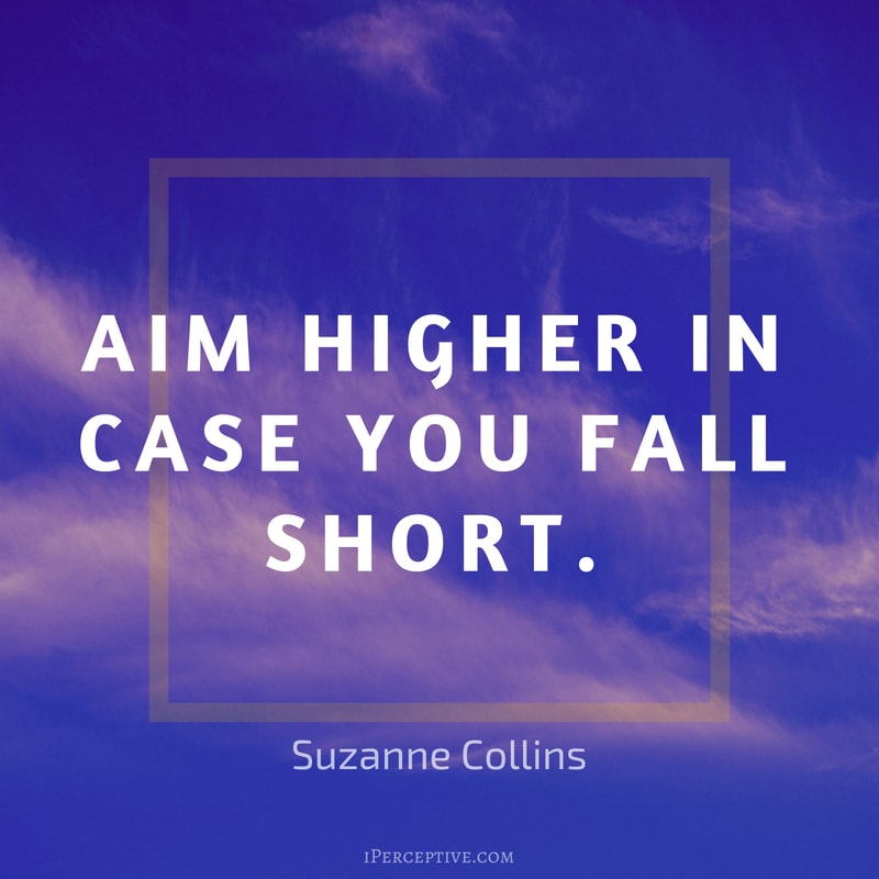 Quote by Suzanne Collins: Aim higher in case you fall short.