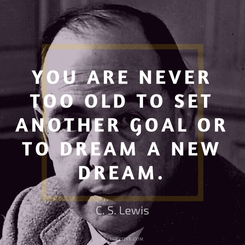 Quote by C. S. Lewis: You are never too old to set another goal or to dream a new dream.