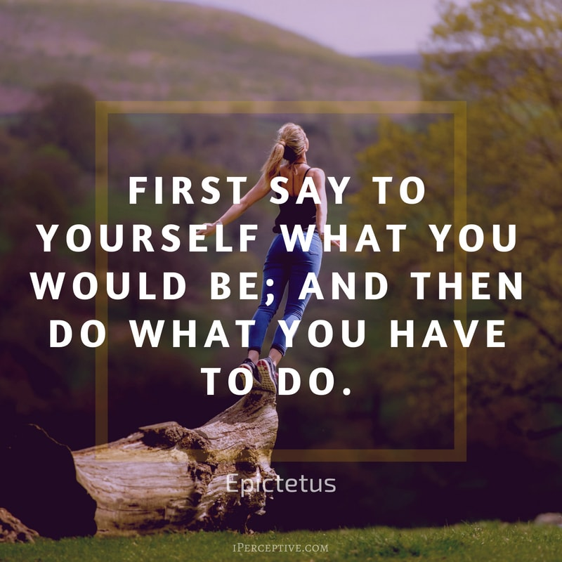 Quote by Epictetus: First say to yourself what you would be; and then do what you have to do.
