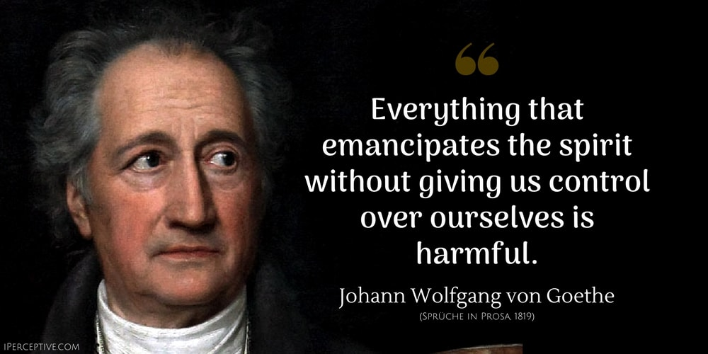 Johann Wolfgang von Goethe Quote: Everything that emancipates the spirit without giving us control over ourselves is harmful.