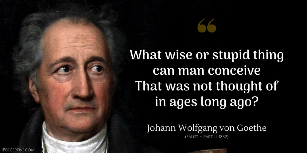 Johann Wolfgang von Goethe Quote: What wise or stupid thing can man conceive     That was not thought of in ages long ago?