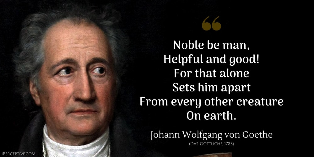 Johann Wolfgang von Goethe Quote: Noble be man, Helpful and good! For that alone Sets him apart From every other creature On earth.