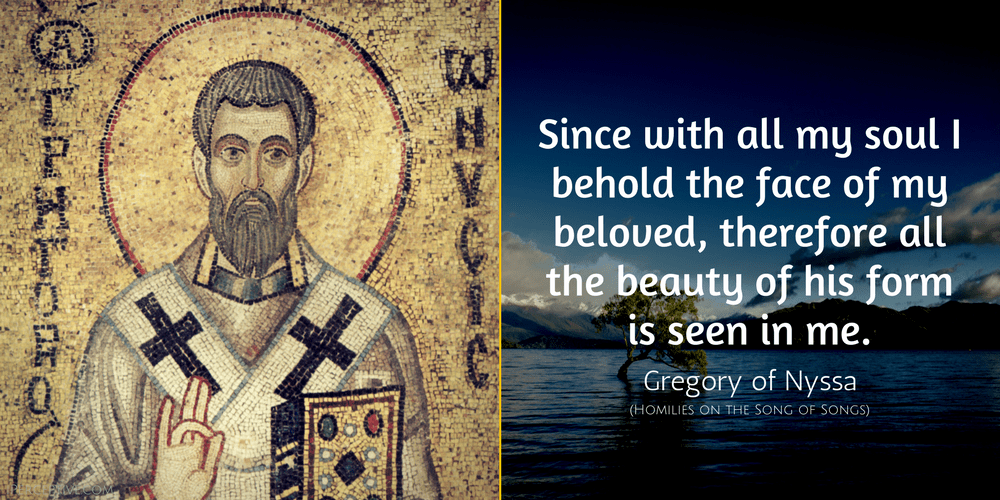 Gregory of Nyssa Quote: Since with all my soul I behold the face of my beloved, therefore all the beauty of his form is seen in me.