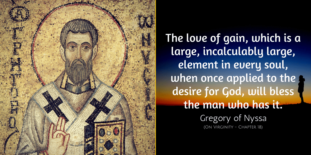 Gregory of Nyssa Quote: The love of gain, which is a large, incalculably large, element in every soul, when once applied to the desire for God