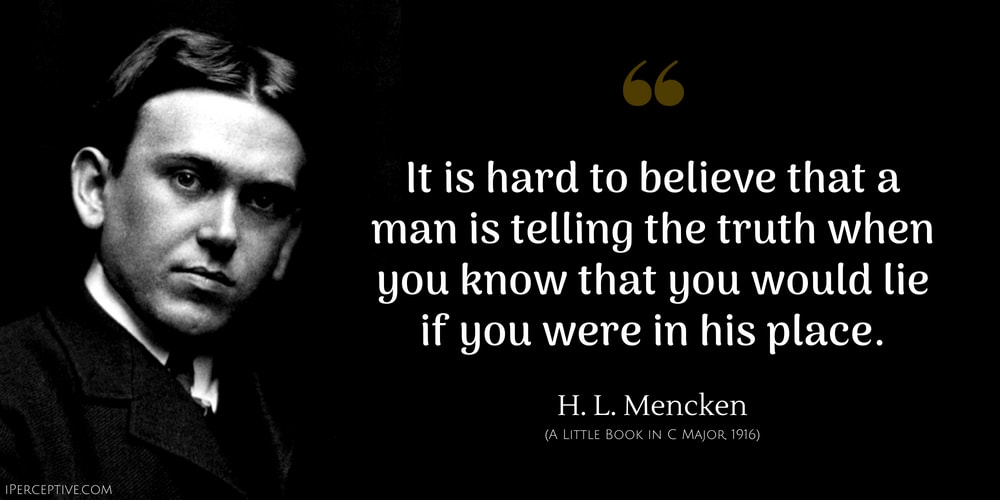 H. L. Mencken Quote: It is hard to believe that a man is telling the truth when you know that you would lie if you were in his place.