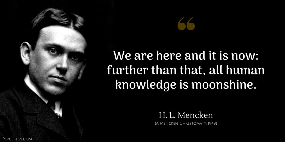H. L. Mencken Quote: We are here and it is now: further than that, all human knowledge is moonshine.