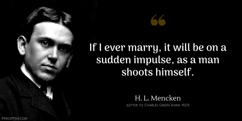 H. L. Mencken Quote: If I ever marry, it will be on a sudden impulse, as a man shoots himself.