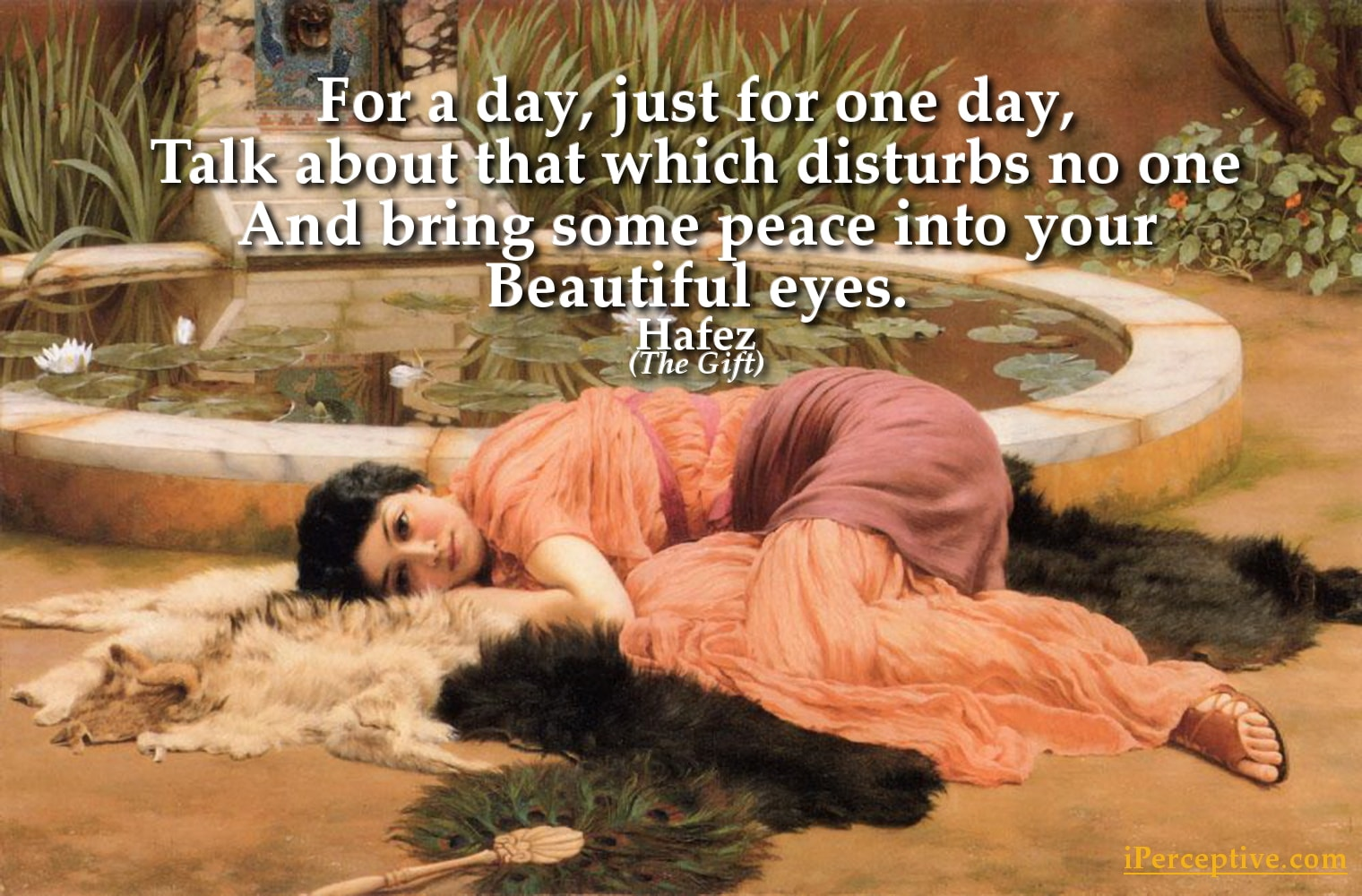 Hafez Quote: or a day, just for one day, Talk about that which disturbs no one And bring some peace into your... ...
