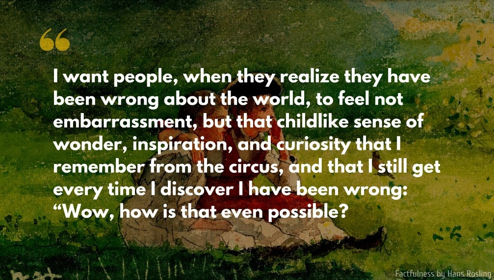Hans Rosling Quote: I want people, when they realize they have been wrong about the world, to feel not embarrassment, but that childlike sense of wonder, inspiration, and curiosity that I remember from the circus...