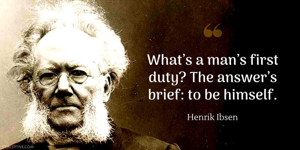 Henrik Ibsen Quote: What's a man's first duty? The answer's brief: to be himself.