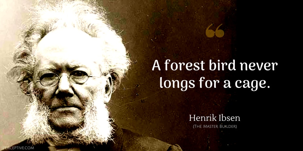 Henrik Ibsen Quote: A forest bird never longs for a cage.
