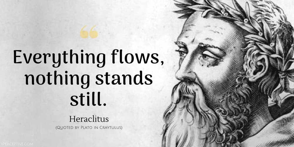 Heraclitus Quote: Everything flows, nothing stands still.