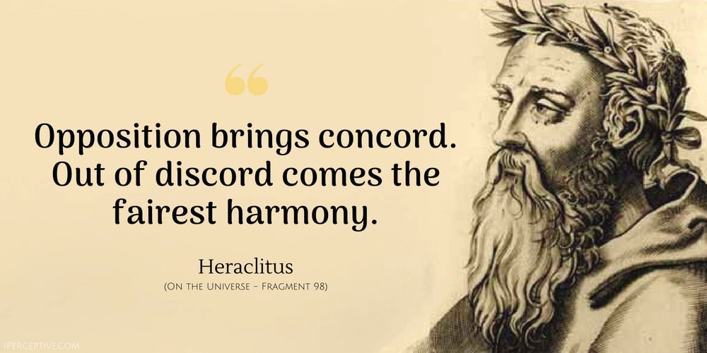 Heraclitus Quote: Opposition brings concord. Out of discord comes the fairest harmony.