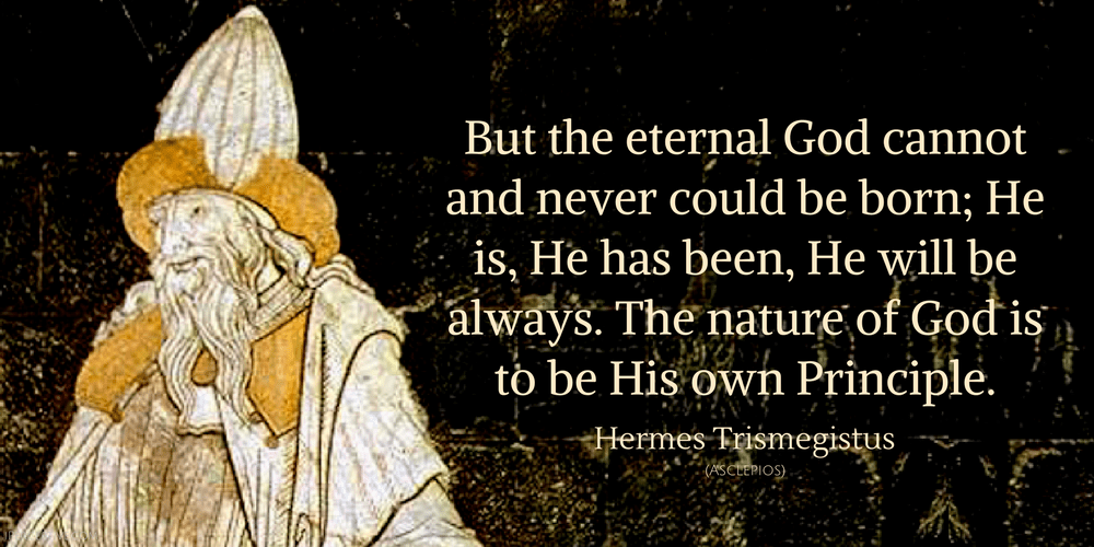 Hermes Trismegistus Quote: But the eternal God cannot and never could be born; He is, He has been, He will be always...