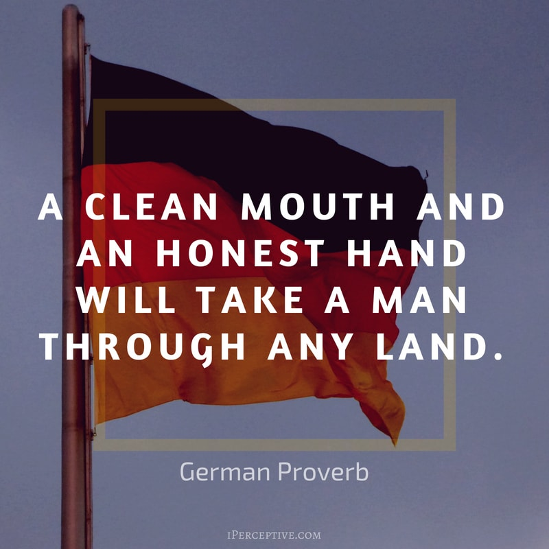 German Proverb: A clean mouth and an honest hand        Will take a man through any land.