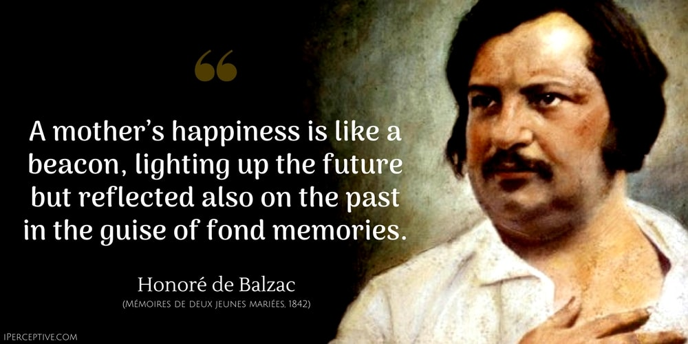 Honore de Balzac Quote: A mother's happiness is like a beacon, lighting up the future but reflected also on the past in the guise of fond memories.
