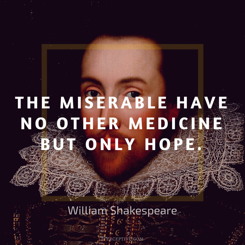 Shakespeare Quote: The miserable have no other medicine But only hope.