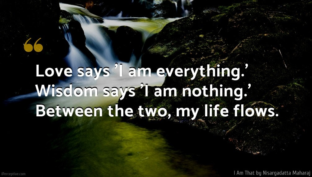 Nisargadatta Maharaj Quote: Love says 'I am everything.' Wisdom says 'I am nothing.' Between the two, my life flows.