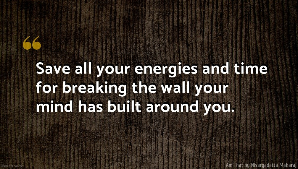 Nisargadatta Maharaj Quote: Save all your energies and time for breaking the wall your mind has built around you.