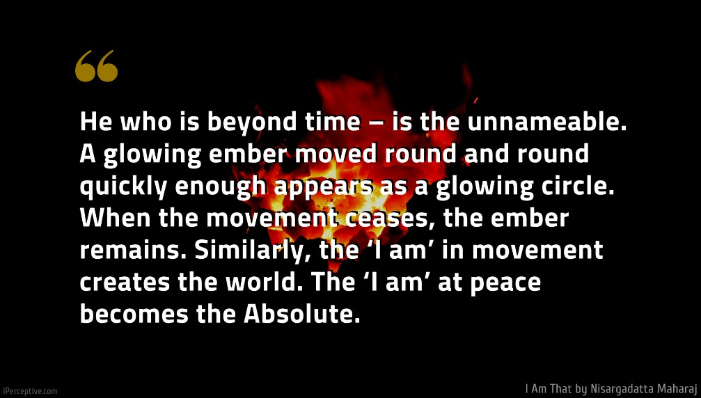 Nisargadatta Maharaj Quote: He who is beyond time – is the unnameable. A glowing ember moved round and round quickly enough appears as a glowing circle. When the movement ceases, the ember remains. Similarly, the 'I am' in movement creates the world. The 'I am' at peace becomes the Absolute.